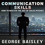 Communication Skills: How to Master the Art of Sales Pitches | George Baisley