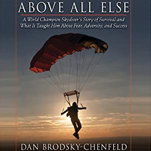 Above All Else: A World Champion Skydiver's Story of Survival and What It Taught Him About Fear, Adversity, and Success | [Dan Brodsky-Chenfeld]
