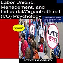 Labor Unions, Management, and Industrial/Organizational (I/O) Psychology: Comparison to Economics and Sociology (       UNABRIDGED) by Steven G. Carley Narrated by Al Remington