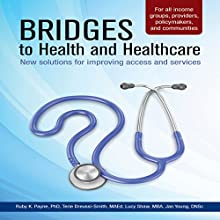 Bridges to Health and Healthcare: New Solutions to Improving Access and Services (       UNABRIDGED) by Ruby K. Payne, Terie Dreussi-Smith, Lucy Shaw, MBA, Jan Young, DNSc Narrated by Thomas Blair