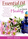 Essential Oil Magic For Quick Healing: 50+ Beginners Recipes, Guide You to Get Started with Easily Availabe Essential Oils for Stress Free, Boosting Energy, Reliving Pain,Supercharge Memory,Happiness