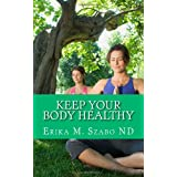 Keep Your Body Healthy: Achieve good health and keep it too. ~ Erika M Szabo