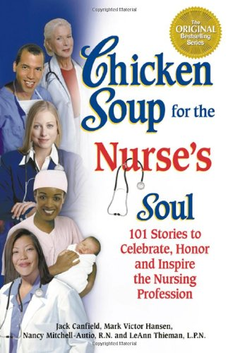 Chicken Soup for the Nurse's Soul: 101 Stories to Celebrate, Honor and Inspire the Nursing Profession (Chicken Soup for the Soul)