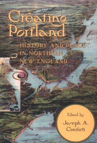 Creating Portland: History and Place in Northern New England (Revisiting New England)