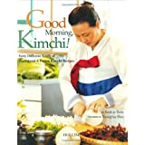 Good Morning, Kimchi: Forty Different Kinds of Traditional & Fusion Kimchi Recipes