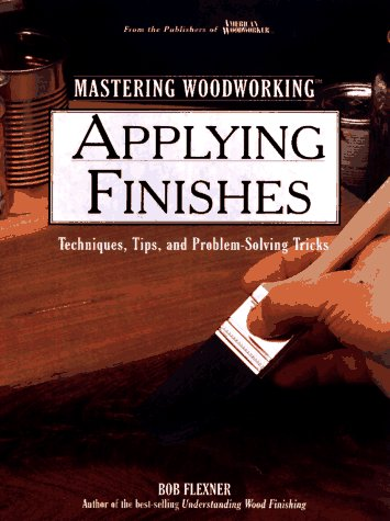 Applying Finishes: Techniques, Tips, and Problem-Solving Tricks (Woodworking Series)