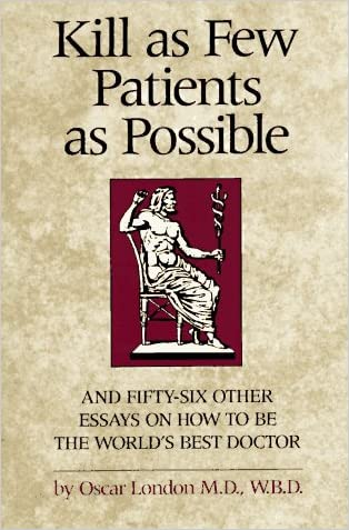 Kill as Few Patients as Possible: And 56 Other Essays on How to Be the World's Best Doctor