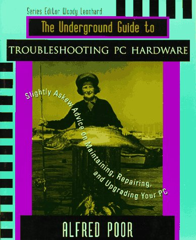 The Underground Guide to Troubleshooting PC Hardware: Slightly Askew Advice on Maintaining, Repairing, and Upgrading your PC