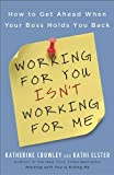 img - for Working for You Isn't Working for Me: How to Get Ahead When Your Boss Holds You Back by Crowley, Katherine, Elster, Kathi(September 28, 2010) Paperback book / textbook / text book