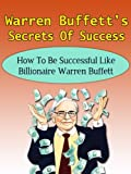 img - for Warren Buffett's Secrets Of Success - How To Be Successful Like Billionaire Warren Buffett (Berkshire Hathaway, Snowball, Buffetology, Peter Lynch, John Templeton, George Soros) book / textbook / text book