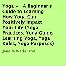 Yoga: A Beginner's Guide to Learning How Yoga Can Positively Impact Your Life (       UNABRIDGED) by Janelle Watkinson Narrated by Trevor Clinger