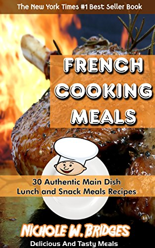 French Cooking Meals: 30 Authentic Main Dish, Lunch and Snack Meals Recipes by Nichole W. Bridges