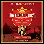 The King of Vodka: The Story of Pyotr Smirnov and the Upheaval of an Empire | Linda Himelstein