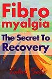 Fibromyalgia: The Secret to Recovery