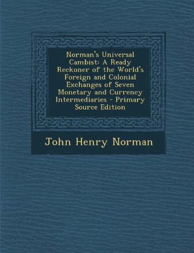 Norman's Universal Cambist: A Ready Reckoner of the World's Foreign and Colonial Exchanges of Seven Monetary and Currency Intermediaries - Primary Source Edition