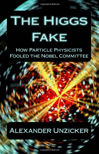 The Higgs Fake: How Particle Physicists Fooled the Nobel Committee: Alexander Unzicker: 9781492176244: Amazon.com: Books