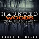 Haunted Woods: Something's out There: True Stories from Inside the Creepiest Forests on Earth Audiobook by Roger P. Mills Narrated by Shane Morris