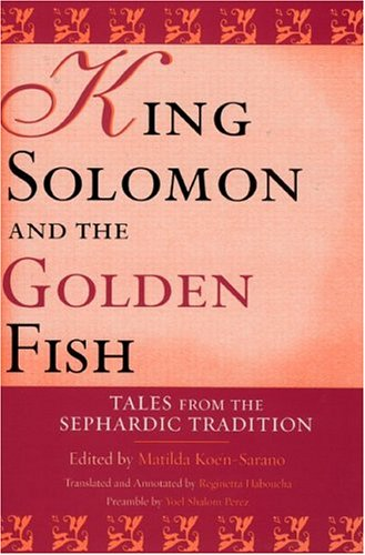 King Solomon and the Golden Fish: Tales from the Sephardic Tradition (Raphael Patai Series in Jewish Folklore and Anthro