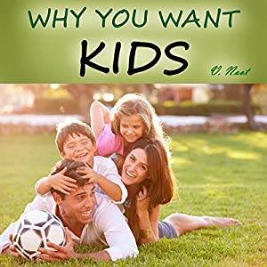 Why You Want to Have Kids: 55 Reasons for Having Kids, Parenting and Raising Children with a Purpose Audiobook
