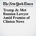 Trump Jr. Met Russian Lawyer Amid Promise of Clinton News | Jo Becker,Matt Apuzzo,Adam Goldman