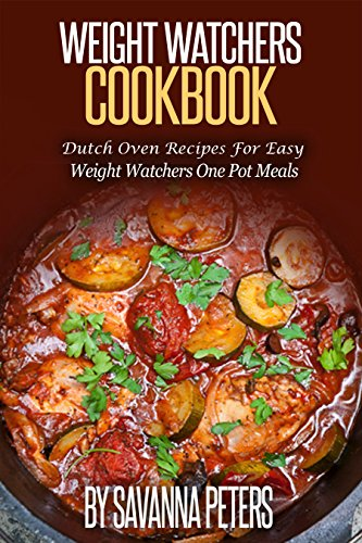 Weight Watchers Cookbook: Dutch Oven Recipes For Easy Weight Watchers One Pot Meals by Savanna Peters