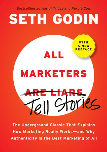 All Marketers are Liars (with a New Preface): The Underground Classic That Explains How Marketing Really Works--and Why Authenticity Is the Best Marketing of All
