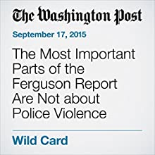 The Most Important Parts of the Ferguson Report Are Not about Police Violence (       UNABRIDGED) by Emily Badger Narrated by Sam Scholl