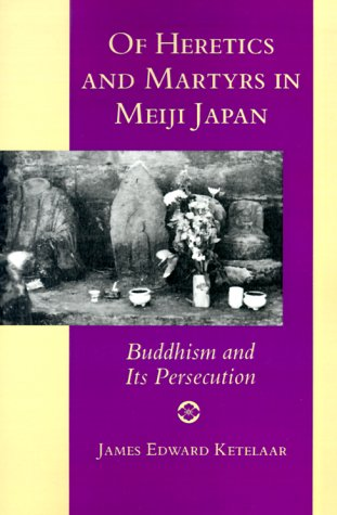 Of Heretics and Martyrs in Meiji Japan: Buddhism and Its Persecution