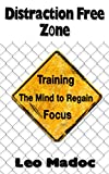 Distraction Free Zone: Regain Focus by Training the Mind (Focus, Will Power, Distractions, Laser Focus, Productivity, Concentration,)