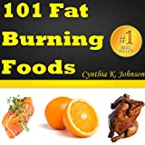 101 Fat Burning Foods: Discover The Top Foods That Burn Fat To Accelerate Your Weight Loss Process!