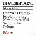 Obama's Strategy for Nominating New Justice Will Set Tone for Debate | Carol E. Lee,Jess Bravin