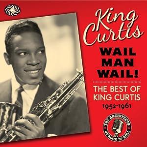 King Curtis: Wail Man Wail - The best of King Curtis 1952-1961