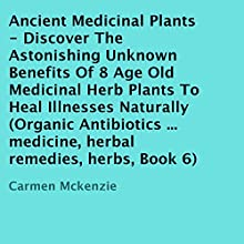 Ancient Medicinal Plants: Discover The Astonishing Unknown Benefits Of 8 Age Old Medicinal Herb Plants To Heal Illnesses Naturally (       UNABRIDGED) by Carmen Mckenzie Narrated by Trevor Clinger