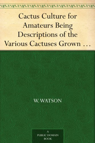 Cactus Culture for Amateurs Being Descriptions of the Various Cactuses Grown in This Country, With Full and Practical Instructions for Their Successful Cultivation PDF