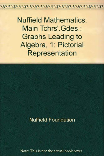 Nuffield Mathematics: Main Tchrs'.Gdes.: Graphs Leading to Algebra, 1: Pictorial Representation