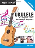 Book - How To Play Ukulele: A Complete Guide for Absolute Beginners -  Level 1