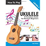 How To Play Ukulele: A Complete Guide for Absolute Beginners -  Level 1by Ben Parker