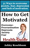 How to Get Motivated and Stop Procrastinating - 51 Ways to Overcome Anxiety, Depression, Fear, and Lack of Motivation