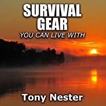 Survival Gear You Can Live With: Practical Survival Series, Book 6 (       UNABRIDGED) by Tony Nester Narrated by Benjamin G. Powell