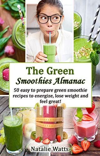 The Green Smoothies Almanac: 50 easy to prepare recipes to energize, lose weight and feel great! by Natalie Watts
