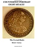 Counterfeit Portrait Eight-Reales: The Un-real Reales (Counterfeit Eight-Reales) (Volume 1)