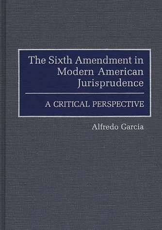 The Sixth Amendment in Modern American Jurisprudence: A Critical Perspective (Contributions in Legal Studies)