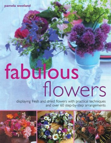 Fabulous Flowers: Displaying Fresh and Dried Flowers with Practical Techniques and Over 60 Step-by-step Arrangements