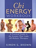 Chi Energy Workbook: A Practical Guide to the Essence That Links All Holistic Therapies