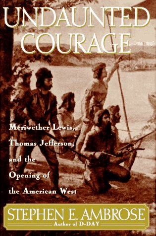 Undaunted Courage: Meriwether Lewis, Thomas Jefferson, and the Opening of the American West (Lewis & Clark Expedition), STEPHEN E. AMBROSE