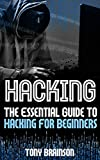 Hacking: The Essential Guide To Hacking For Beginners (Hacking How to Hack  Hacking for Dummies Computer Hacking) (hacking, how to hack, penetration testing, basic security, arduino, python Book 1)