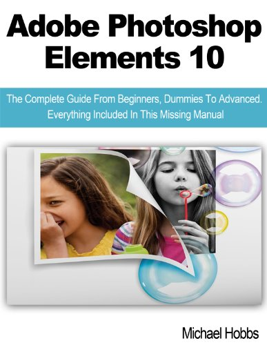 Adobe Photoshop Elements 10: The Complete Guide From Beginners, Dummies To Advanced. Everything Included In This Missing Manual