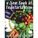 A NEW LOOK AT VEGETARIANISM: Its Positive Effects on Health and Disease Control (Self-help and Spiritual Series) ~ Dr. Sukhraj S. Dhillon