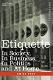 ETIQUETTE: In Society, In Business, In Politics and At Home by Emily Post