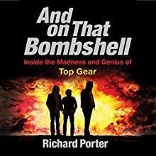 And on That Bombshell: Inside the Madness and Genius of TOP GEAR Audiobook by Richard Porter Narrated by Richard Porter, Ben Elliot